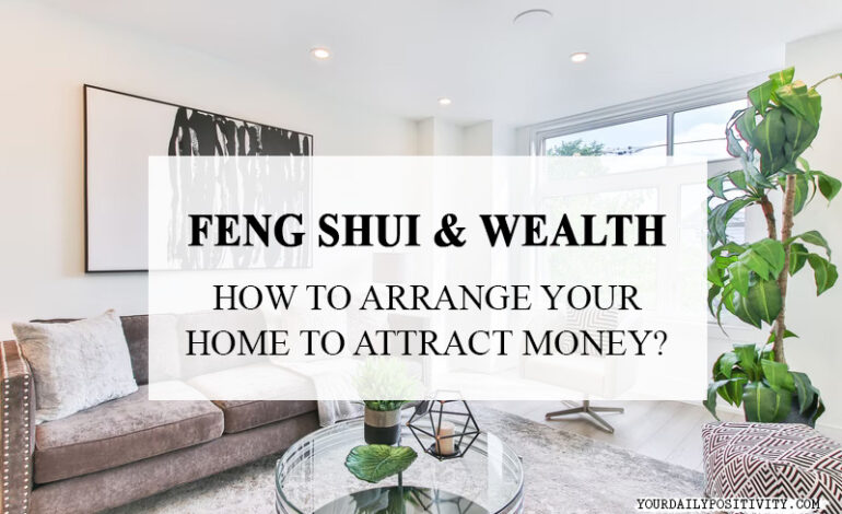 Feng Shui & Wealth – How To Arrange Your Home To Attract More Money?